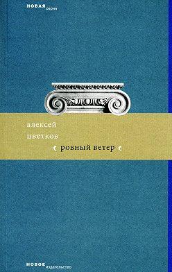 Алексей Цветков - Ровный ветер (сборник)