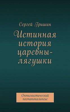 Сергей Гришин - Истинная история царевны-лягушки. Оптимистический постапокалипсис