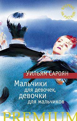 Уильям Сароян - Мальчики для девочек, девочки для мальчиков