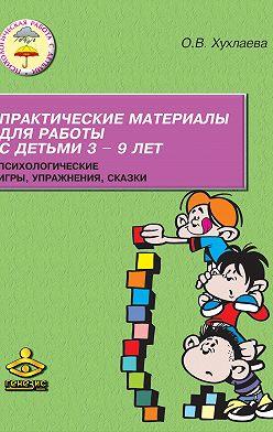 Ольга Хухлаева - Практические материалы для работы с детьми 3–9 лет. Психологические игры, упражнения, сказки