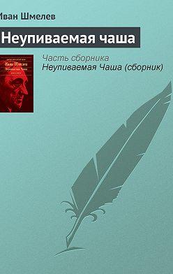 Иван Шмелев - Неупиваемая чаша