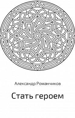 Александр Романчиков - Стать героем