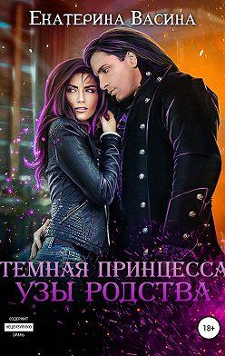 Екатерина Васина - Темная принцесса. Узы родства