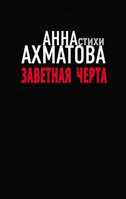 Анна Ахматова - Заветная черта