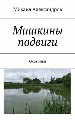 Михаил Александров - Мишкины подвиги. Охотники
