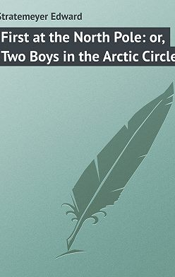 Edward Stratemeyer - First at the North Pole: or, Two Boys in the Arctic Circle