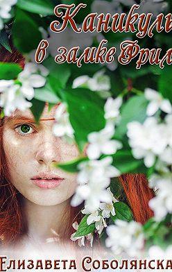 Елизавета Соболянская - Каникулы в замке Фрим