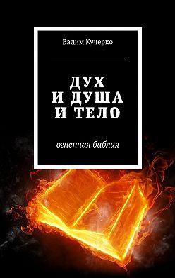 Вадим Кучерко - Дух и душа и тело. Огненная библия