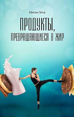 Михаил Титов - Продукты, превращающиеся вжир