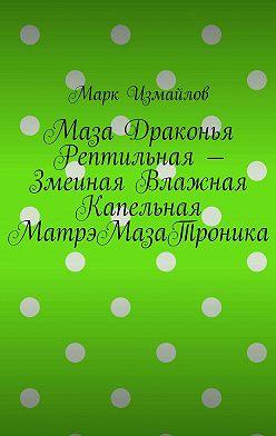 Марк Измайлов - Маза Драконья Рептильная – Змеиная Влажная Капельная МатрэМазаТроника
