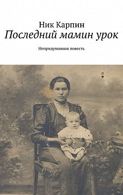 Николай Карпин - Последний маминурок. Непридуманная повесть