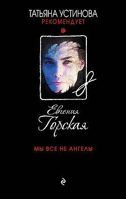 Евгения Горская - Мы все не ангелы
