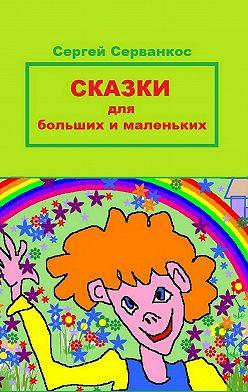 Сергей Серванкос - Сказки для больших и маленьких
