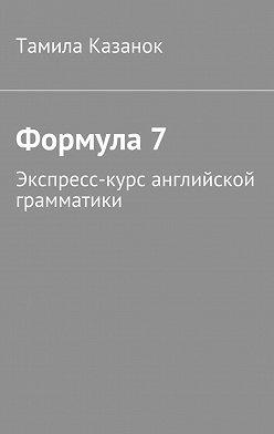 Тамила Казанок - Формула7. Экспресс-курс английской грамматики
