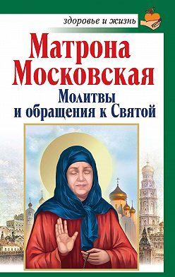 Анна Чуднова - Матрона Московская. Молитвы и обращения к Святой