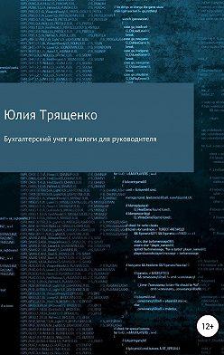 Юлия Трященко - Бухгалтерский учет и налоги для руководителя