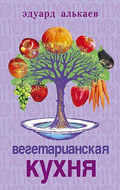 Эдуард Алькаев - Вегетарианская кухня