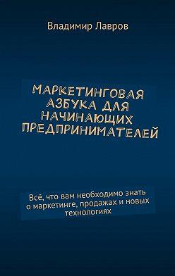 Владимир Лавров - Маркетинговая азбука для начинающих предпринимателей. Всё, что вам необходимо знать омаркетинге, продажах иновых технологиях