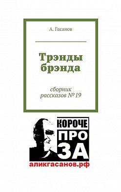 А. Гасанов - Трэнды брэнда. Сборник рассказов№ 19