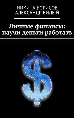 Никита Борисов - Личные финансы: научи деньги работать