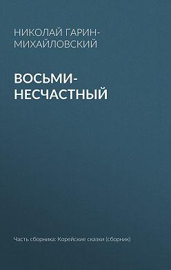 Николай Гарин-Михайловский - Восьми-несчастный