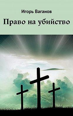 Игорь Ваганов - Право наубийство
