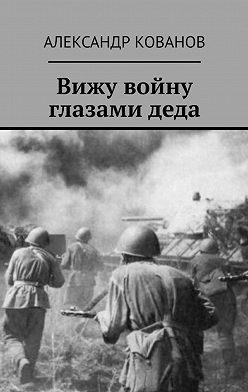 Александр Кованов - Вижу войну глазамидеда