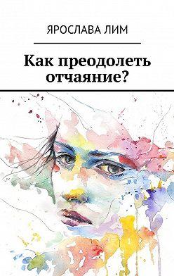 Ярослава Лим - Как преодолеть отчаяние?