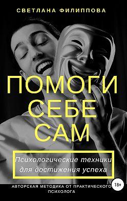 Светлана Филиппова - Помоги себе сам. Психологические техники для достижения успеха