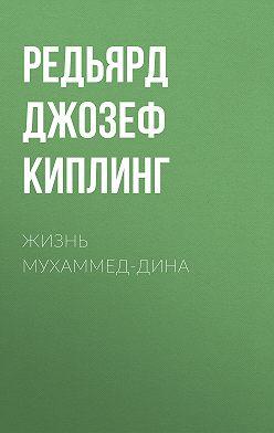 Редьярд Киплинг - Жизнь Мухаммед-Дина