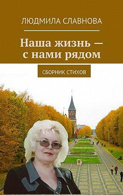 Людмила Славнова - Наша жизнь – с нами рядом. Сборник стихов