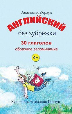 Анастасия Корзун - Английский без зубрёжки. 30глаголов. Образное запоминание
