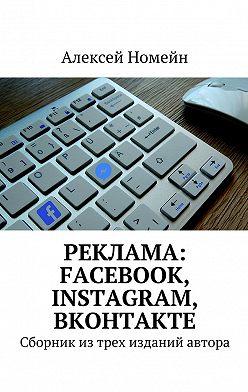Алексей Номейн - Реклама: Facebook, Instagram, Вконтакте. Сборник изтрех изданий автора