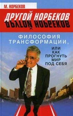 М. Норбеков - Философия трансформации, или Как прогнуть мир под себя