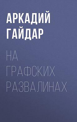 Аркадий Гайдар - На графских развалинах