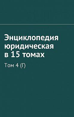 Рудольф Хачатуров - Энциклопедия юридическая в15 томах. Том 4(Г)