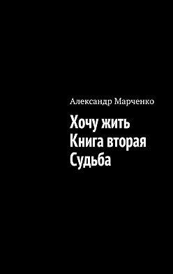 Александр Марченко - Хочу жить. Книга вторая. Судьба