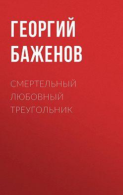 Георгий Баженов - Смертельный любовный треугольник