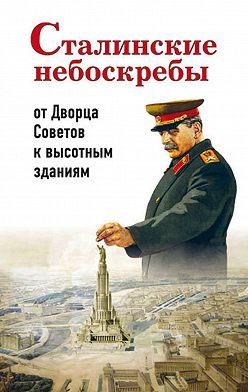 Александр Васькин - Сталинские небоскребы: от Дворца Советов к высотным зданиям