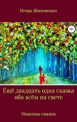 Игорь Шиповских - Ещё двадцать одна сказка обо всём на свете