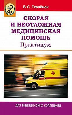 Владимир Ткачёнок - Скорая и неотложная медицинская помощь. Практикум