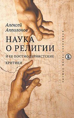 Алексей Апполонов - Наука о религии и ее постмодернистские критики