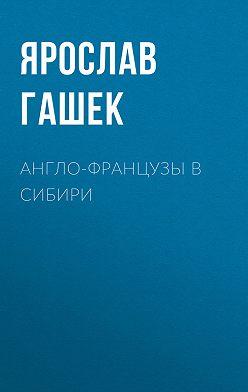 Ярослав Гашек - Англо-французы в Сибири
