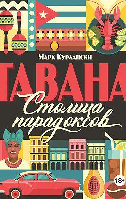 Марк Курлански - Гавана. Столица парадоксов