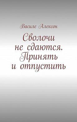 Василе Алексон - Сволочи несдаются. Принять иотпустить