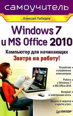 Алексей Лебедев - Windows 7 и Office 2010. Компьютер для начинающих. Завтра на работу