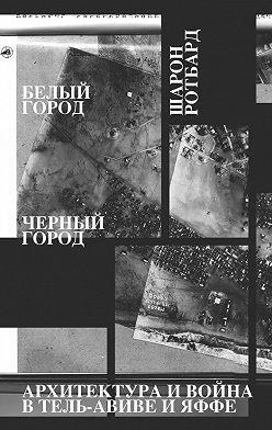 Шарон Ротбард - Белый город, Черный город. Архитектура и война в Тель-Авиве и Яффе
