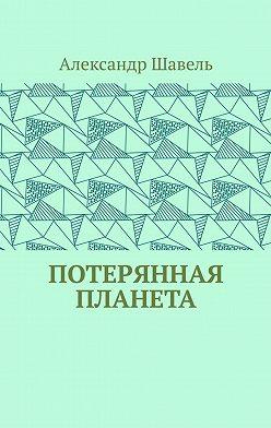 Александр Шавель - Потерянная планета