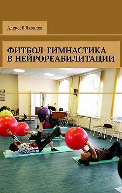 Алексей Яковлев - Фитбол-гимнастика внейрореабилитации