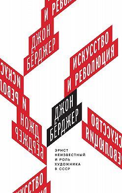 Джон Бёрджер - Искусство и революция. Эрнст Неизвестный и роль художника в СССР